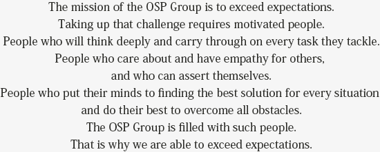 OSP Group's mission is to exceed expectations. And our driving force for success is people.     People who challenge themselves, think critically, and persevere in all their work.     People who can treat others with consideration and empathy, and also state their own opinions.     They are always able to think up optimal solutions, and try their very best in the face of any obstacle.     OSP Group is brimming with these sorts of people.     That is why we are able to exceed expectations.